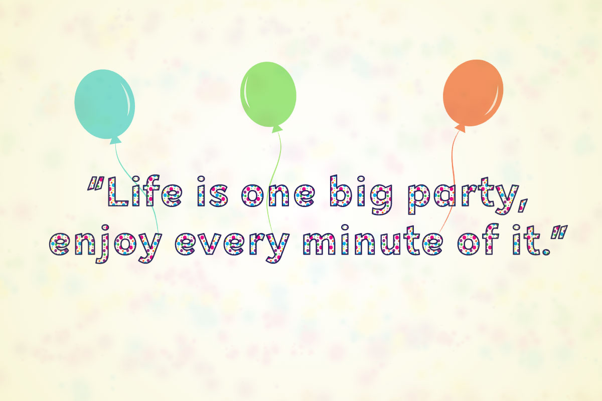 """Life is one big party, enjoy every minute of it."""